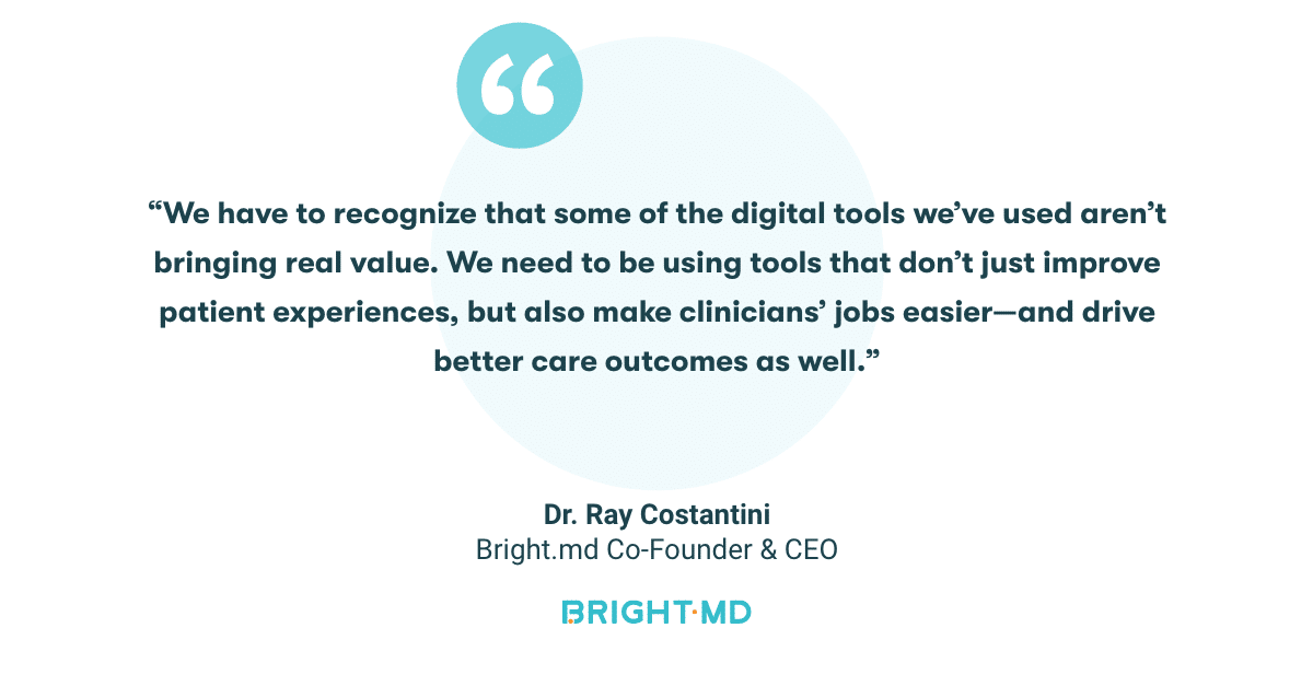 """We have to recognize that some of the digital tools we've used aren't bringing real value. We need to be using tools that don't just improve patient experiences, but also make clinicians' jobs easier—and drive better care outcomes as well."" - Dr. Ray Costantini"